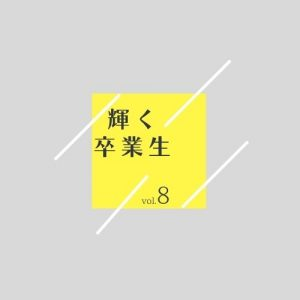 輝く卒業生  vol.8