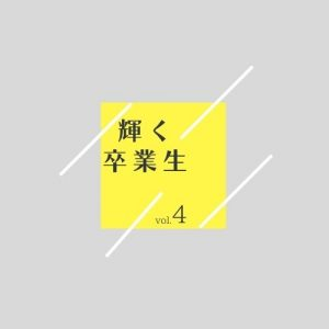 輝く卒業生  vol.4