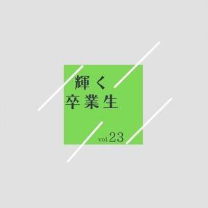 輝く卒業生  vol.23